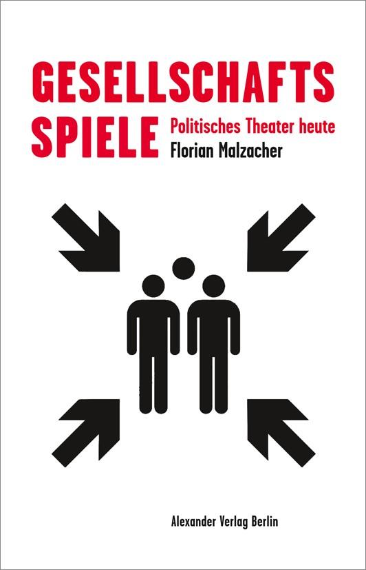 Florian Malzacher. Gesellschaftsspiele. Politisches Theatre heute. Berlin: Alexander Verlag, 2020.